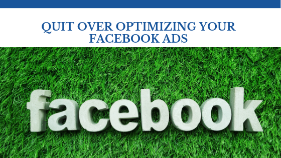 Quit Over Optimizing Your Facebook Ads