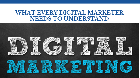 What Every Digital Marketer Needs To Understand